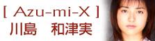 Azu-mi-x 川島和津実のすべて